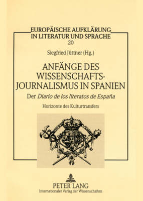 """Anfaenge Des Wissenschaftsjournalismus in Spanien: Der """"diario de Los Literatos de Espana- """"horizonte Des Kulturtransfers - Europaische Aufklarung in Literatur Und Sprache 20 (Hardback)"""