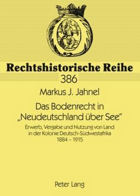 """Das Bodenrecht in """"neudeutschland UEber See"""": Erwerb, Vergabe Und Nutzung Von Land in Der Kolonie Deutsch-Sudwestafrika 1884-1915 - Rechtshistorische Reihe 386 (Paperback)"""