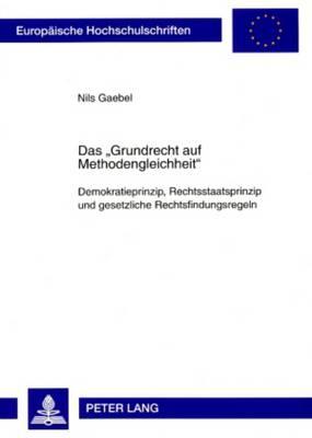 """Das """"grundrecht Auf Methodengleichheit"""": Demokratieprinzip, Rechtsstaatsprinzip Und Gesetzliche Rechtsfindungsregeln - Europaeische Hochschulschriften / European University Studie 4708 (Paperback)"""