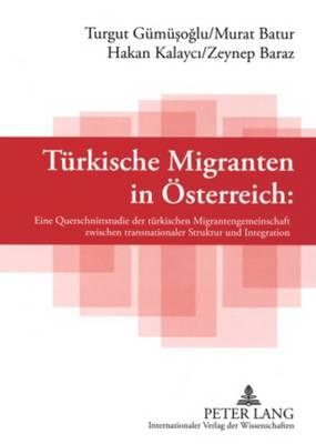 Tuerkische Migranten in Oesterreich: Eine Querschnittsstudie Der Tuerkischen Migrantengemeinschaft Zwischen Transnationaler Struktur Und Integration (Paperback)