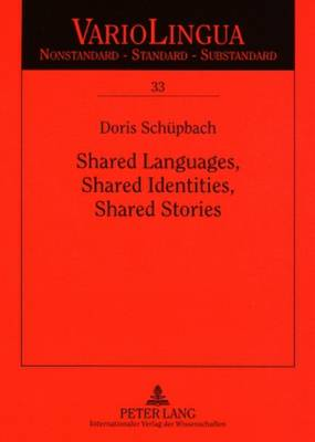 Shared Languages, Shared Identities, Shared Stories: A Qualitative Study of Life Stories by Immigrants from German-speaking Switzerland in Australia - Variolingua. Nonstandard - Standard - Substandard 33 (Paperback)