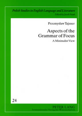 Aspects of the Grammar of Focus: A Minimalist View - Polish Studies in English Language & Literature 24 (Paperback)