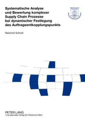 Systematische Analyse Und Bewertung Komplexer Supply Chain Prozesse Bei Dynamischer Festlegung Des Auftragsentkopplungspunkts - Forschungsergebnisse Der Wirtschaftsuniversitaet Wien 28 (Paperback)