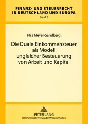 Die Duale Einkommensteuer ALS Modell Ungleicher Besteuerung Von Arbeit Und Kapital - Finanz- Und Steuerrecht in Deutschland Und Europa 2 (Paperback)