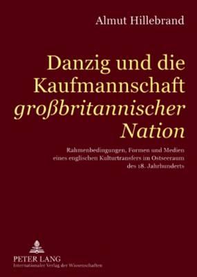 Danzig Und Die Kaufmannschaft Grossbritanischer Nation: Rahmenbedingungen, Formen Und Medien Eines Englischen Kulturtransfers Im Ostseeraum Des 18. Jahrhunderts (Paperback)