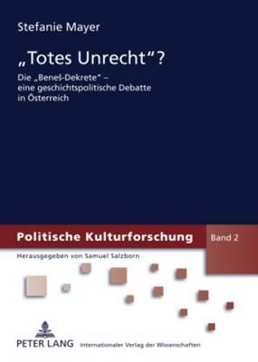 """""""totes Unrecht?"""": Die """"benes-Dekrete"""" - Eine Geschichtspolitische Debatte in Oesterreich - Politische Kulturforschung 2 (Paperback)"""