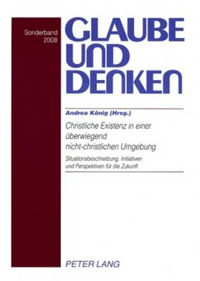 Christliche Existenz in einer ueberwiegend nicht-christlichen Umgebung- Christian Existence in a Predominantly Non-Christian Environment: Situationsbeschreibung, Initiativen und Perspektiven fuer die Zukunft- The Situation, Initiative, and Perspectives for the Future - Glaube und Denken 22 (Paperback)