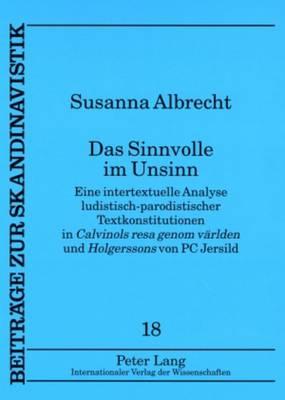 """Das Sinnvolle Im Unsinn: Eine Intertextuelle Analyse Ludistisch-Parodistischer Textkonstitutionen in """"calvinols Resa Genom Vaerlden"""" Und """"holgerssons"""" Von PC Jersild - Beitraege Zur Skandinavistik 18 (Paperback)"""