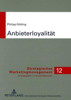 Anbieterloyalitaet: Strategie Und Instrument Zur Gewinnung Von Kunden Und Kundenloyalitaet - Theoretische Diskussion Und Empirische Befunde Im B2c Marketing - Strategisches Marketingmanagement 12 (Paperback)