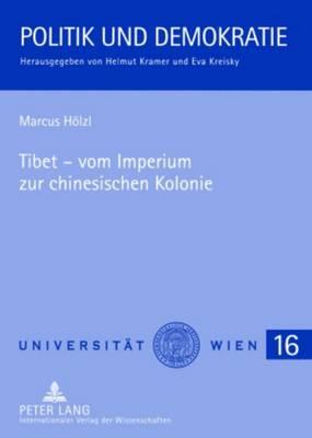 Tibet - Vom Imperium Zur Chinesischen Kolonie: Eine Historische Und Gesellschaftstheoretische Analyse - Politik Und Demokratie 16 (Paperback)