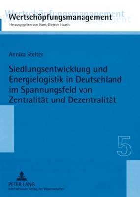 Siedlungsentwicklung Und Energielogistik in Deutschland Im Spannungsfeld Von Zentralitaet Und Dezentralitaet - Wertschoepfungsmanagement / Value-Added Management 5 (Paperback)
