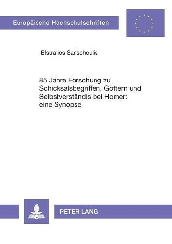 85 Jahre Forschung Zu Schicksalsbegriffen, Goettern Und Selbstverstaendnis Bei Homer: Eine Synopse - Europaeische Hochschulschriften / European University Studie 96 (Paperback)
