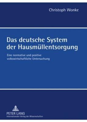 Das Deutsche System Der Hausmuellentsorgung: Eine Normative Und Positive Volkswirtschaftliche Untersuchung (Hardback)