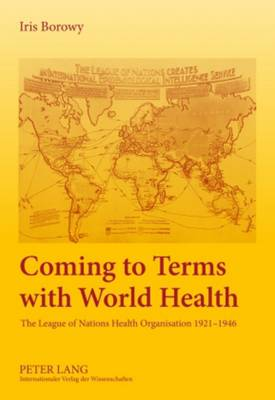 Coming to Terms with World Health: The League of Nations Health Organisation 1921-1946 (Hardback)
