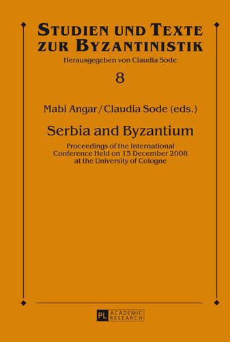 Serbia and Byzantium: Proceedings of the International Conference Held on 15 December 2008 at the University of Cologne - Studien Und Texte Zur Byzantinistik 8 (Hardback)