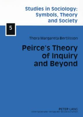 Peirce's Theory of Inquiry and Beyond: Towards a Social Reconstruction of Science Theory - Studies in Sociology: Symbols, Theory and Society 5 (Paperback)