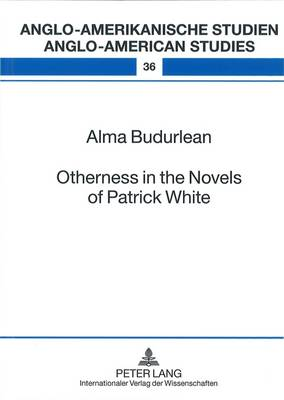 Otherness in the Novels of Patrick White - Anglo-Amerikanische Studien - Anglo-American Studies 36 (Hardback)