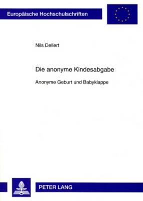 Die Anonyme Kindesabgabe: Anonyme Geburt Und Babyklappe - Europaeische Hochschulschriften / European University Studie 4845 (Paperback)