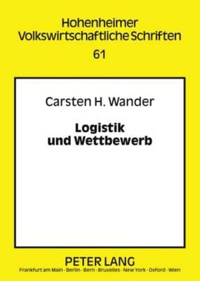 Logistik Und Wettbewerb: Zur Rolle Logistischer (Re-)Organisation in Einer Wettbewerbsbasierten Marktwirtschaft - Hohenheimer Volkswirtschaftliche Schriften 61 (Hardback)