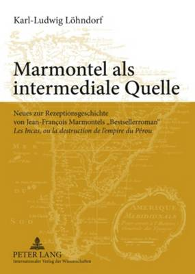"""Marmontel ALS Intermediale Quelle: Neues Zur Rezeptionsgeschichte Von Jean-Francois Marmontels """"bestsellerroman"""" """"les Incas, Ou La Destruction de l'Empire Du Perou"""" (Paperback)"""