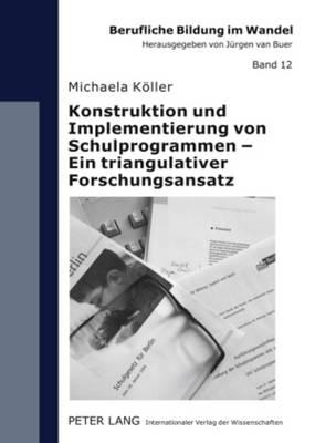 Konstruktion Und Implementierung Von Schulprogrammen - Ein Triangulativer Forschungsansatz - Berufliche Bildung Im Wandel 12 (Paperback)