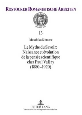 Le Mythe Du Savoir: Naissance Et Evolution de la Pensee Scientifique Chez Paul Valery (1880-1920) - Rostocker Romanistische Arbeiten 13 (Paperback)