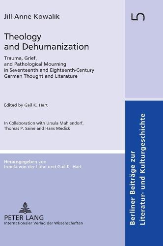 Theology and Dehumanization: Trauma, Grief, and Pathological Mourning in Seventeenth and Eighteenth-Century German Thought and Literature- Edited by Gail K. Hart- In Collaboration with Ursula Mahlendorf, Thomas P. Saine and Hans Medick - Berliner Beitraege zur Literatur- und Kulturgeschichte 5 (Hardback)
