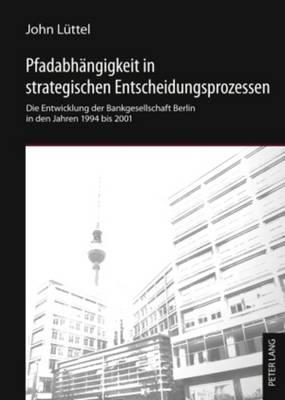 Pfadabhaengigkeit in Strategischen Entscheidungsprozessen: Die Entwicklung Der Bankgesellschaft Berlin in Den Jahren 1994 Bis 2001 (Hardback)