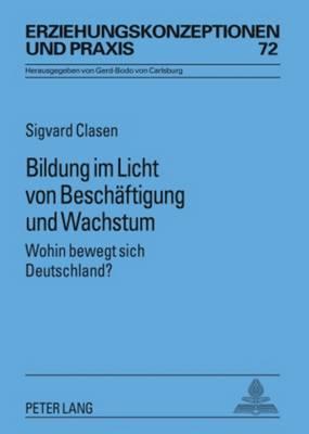 Bildung Im Licht Von Beschaeftigung Und Wachstum: Wohin Bewegt Sich Deutschland? - Erziehungskonzeptionen Und Praxis 72 (Hardback)