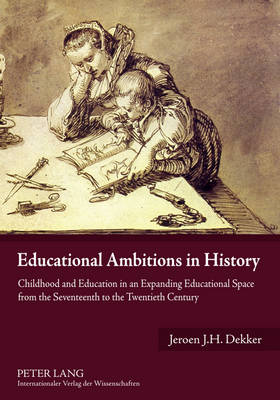 Educational Ambitions in History: Childhood and Education in an Expanding Educational Space from the Seventeenth to the Twentieth Century (Paperback)