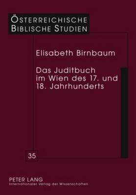 Das Juditbuch Im Wien Des 17. Und 18. Jahrhunderts: Exegese - Predigt - Musik - Theater - Bildende Kunst - Oesterreichische Biblische Studien 35 (Hardback)