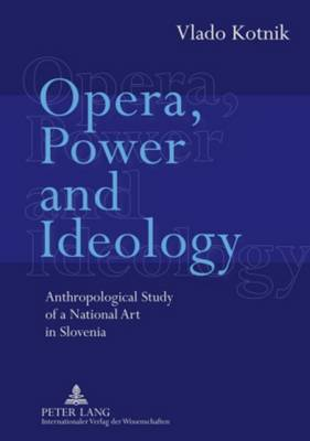 Opera, Power and Ideology: Anthropological Study of a National Art in Slovenia (Hardback)
