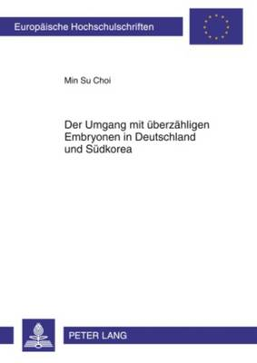 Der Umgang Mit Ueberzaehligen Embryonen in Deutschland Und Suedkorea - Europaeische Hochschulschriften / European University Studie 4990 (Paperback)