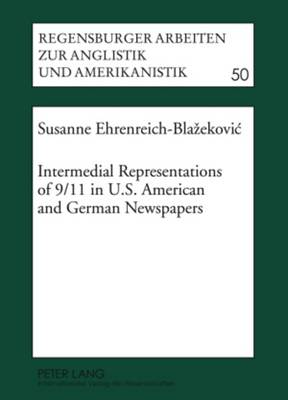 Intermedial Representations of 9/11 in U.S. American and German Newspapers - Regensburger Arbeiten zur Anglistik und Amerikanistik / Regensburg Studies in British and American Languages and Cultures 50 (Hardback)