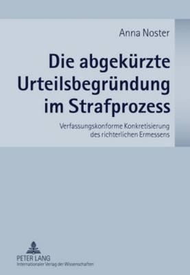 Die Abgekuerzte Urteilsbegruendung Im Strafprozess: Verfassungskonforme Konkretisierung Des Richterlichen Ermessens (Hardback)