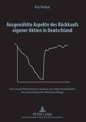 Ausgewaehlte Aspekte Des Rueckkaufs Eigener Aktien in Deutschland: Eine Modelltheoretische Analyse Von Aktienrueckkaeufen Bei Preiselastischer Marktnachfrage (Hardback)