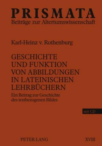 Geschichte Und Funktion Von Abbildungen in Lateinischen Lehrbuechern: Ein Beitrag Zur Geschichte Des Textbezogenen Bildes - Prismata 18 (Hardback)