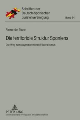 Die Territoriale Struktur Spaniens: Der Weg Zum Asymmetrischen Foederalismus - Schriften Der Deutsch-Spanischen Juristenvereinigung 34 (Hardback)