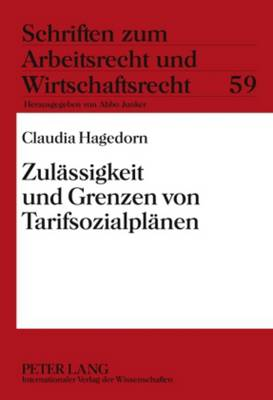 Zulaessigkeit Und Grenzen Von Tarifsozialplaenen - Schriften Zum Arbeitsrecht Und Wirtschaftsrecht 59 (Hardback)