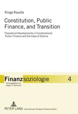 Constitution, Public Finance, and Transition: Theoretical Developments in Constitutional Public Finance and the Case of Estonia - Finanzsoziologie. 4 (Hardback)