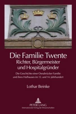 Die Familie Twente - Richter, Buergermeister Und Hospitalgruender: Die Geschichte Einer Osnabruecker Familie Und Ihres Hofhauses Im 13. Und 14. Jahrhundert (Hardback)