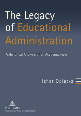 The Legacy of Educational Administration: A Historical Analysis of an Academic Field (Paperback)