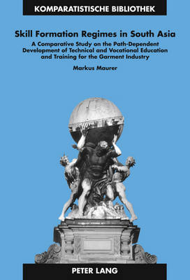 Skill Formation Regimes in South Asia: A Comparative Study on the Path-Dependent Development of Technical and Vocational Education and Training for the Garment Industry - Komparatistische Bibliothek / Comparative Studies Series / Bibliotheque d'Etudes Comparatives 21 (Hardback)