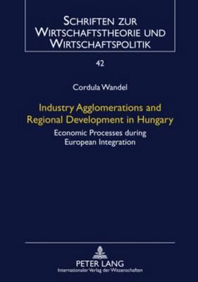 Industry Agglomerations and Regional Development in Hungary: Economic Processes during European Integration - Schriften Zur Wirtschaftstheorie Und Wirtschaftspolitik 42 (Hardback)