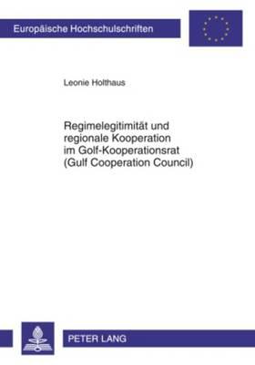 Regimelegitimitaet Und Regionale Kooperation Im Golf-Kooperationsrat (Gulf Cooperation Council) - Europaeische Hochschulschriften / European University Studie 586 (Paperback)
