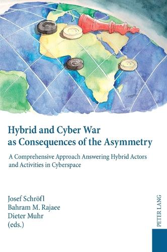 Hybrid and Cyber War as Consequences of the Asymmetry: A Comprehensive Approach Answering Hybrid Actors and Activities in Cyberspace- Political, Social and Military Responses (Hardback)