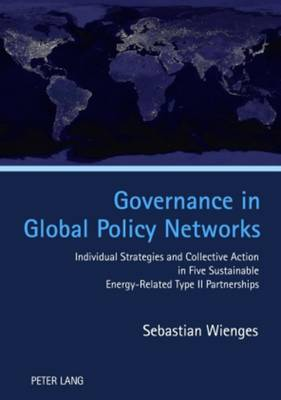 Governance in Global Policy Networks: Individual Strategies and Collective Action in Five Sustainable Energy-Related Type II Partnerships (Hardback)