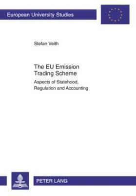 The EU Emission Trading Scheme: Aspects of Statehood, Regulation and Accounting - Europaeische Hochschulschriften / European University Studies / Publications Universitaires Europeennes 3363 (Paperback)