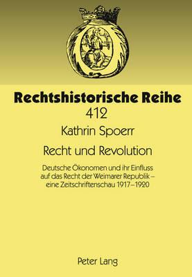 Recht Und Revolution: Deutsche Oekonomen Und Ihr Einfluss Auf Das Recht Der Weimarer Republik - Eine Zeitschriftenschau 1917-1920 - Rechtshistorische Reihe 412 (Hardback)