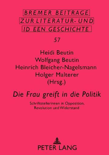 """""""die Frau Greift in Die Politik"""": Schriftstellerinnen in Opposition, Revolution Und Widerstand - Bremer Beitraege Zur Literatur- Und Ideengeschichte 57 (Hardback)"""